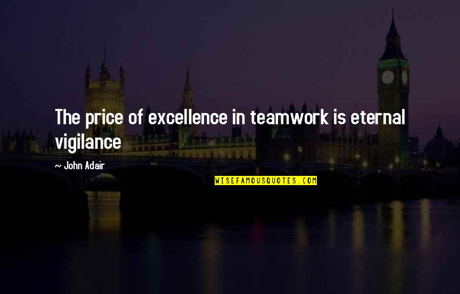 Vigilance Quotes By John Adair: The price of excellence in teamwork is eternal