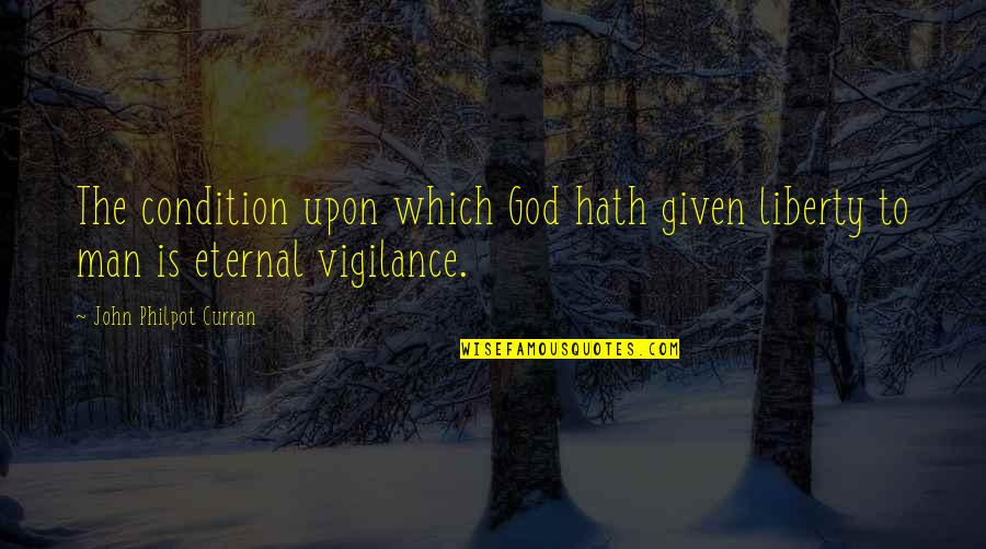 Vigilance Quotes By John Philpot Curran: The condition upon which God hath given liberty