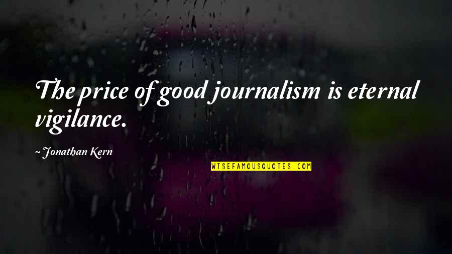 Vigilance Quotes By Jonathan Kern: The price of good journalism is eternal vigilance.