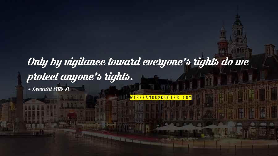 Vigilance Quotes By Leonard Pitts Jr.: Only by vigilance toward everyone's rights do we