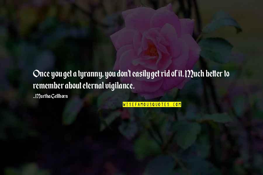 Vigilance Quotes By Martha Gellhorn: Once you get a tyranny, you don't easily