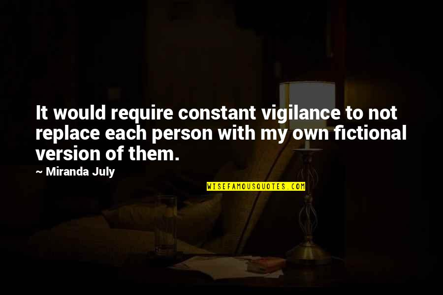 Vigilance Quotes By Miranda July: It would require constant vigilance to not replace