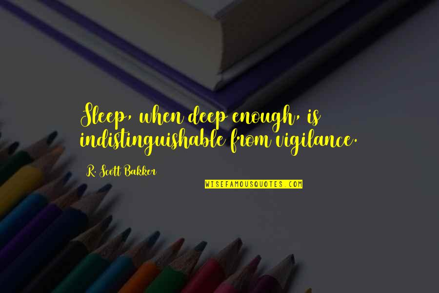 Vigilance Quotes By R. Scott Bakker: Sleep, when deep enough, is indistinguishable from vigilance.