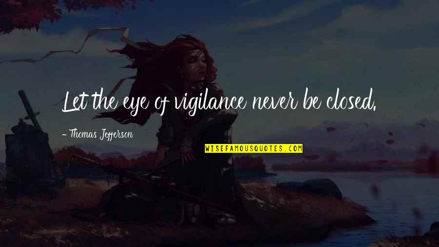 Vigilance Quotes By Thomas Jefferson: Let the eye of vigilance never be closed.