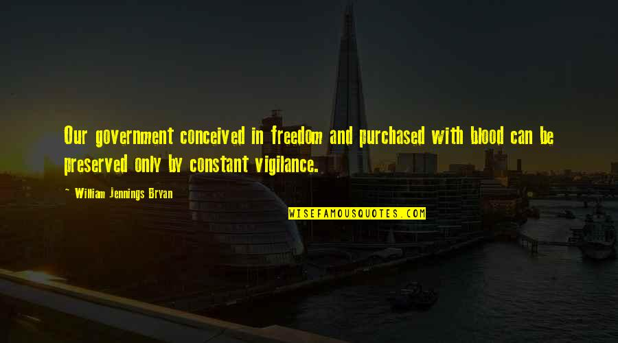 Vigilance Quotes By William Jennings Bryan: Our government conceived in freedom and purchased with