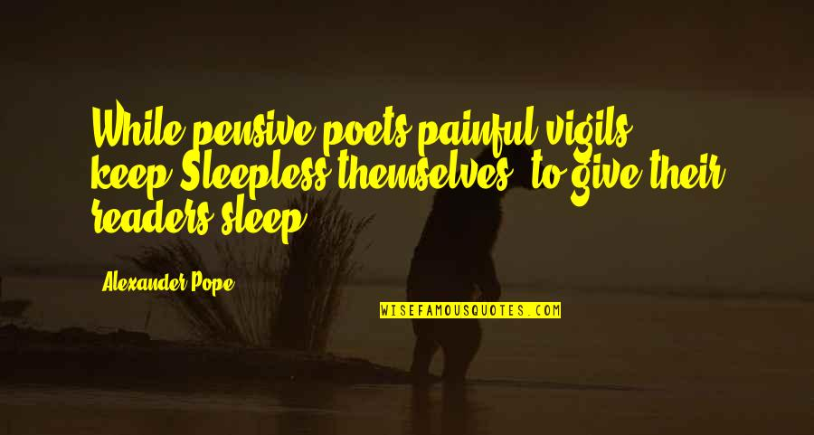 Vigils Quotes By Alexander Pope: While pensive poets painful vigils keep,Sleepless themselves, to