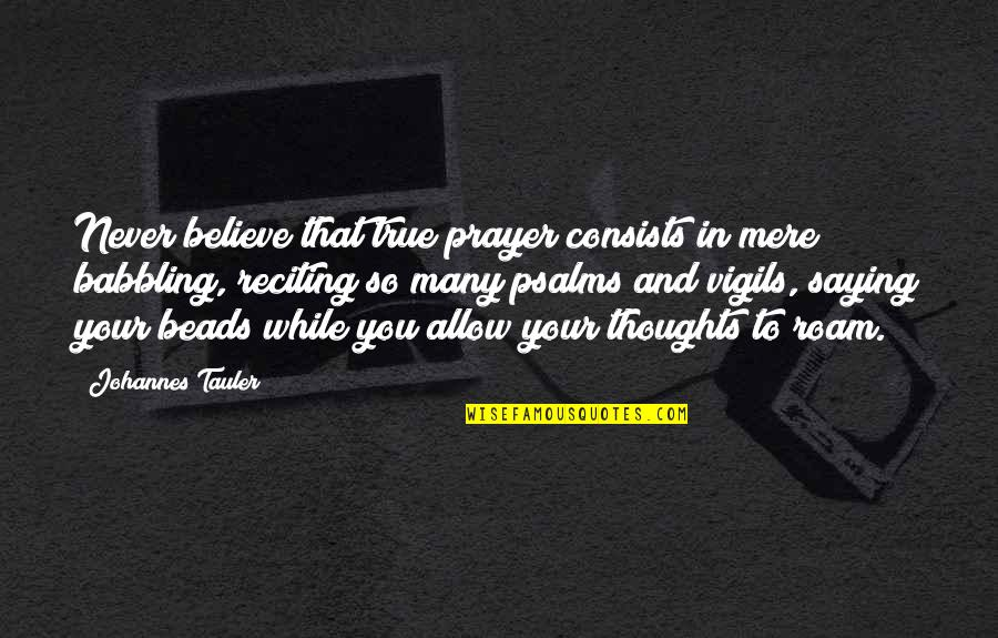 Vigils Quotes By Johannes Tauler: Never believe that true prayer consists in mere