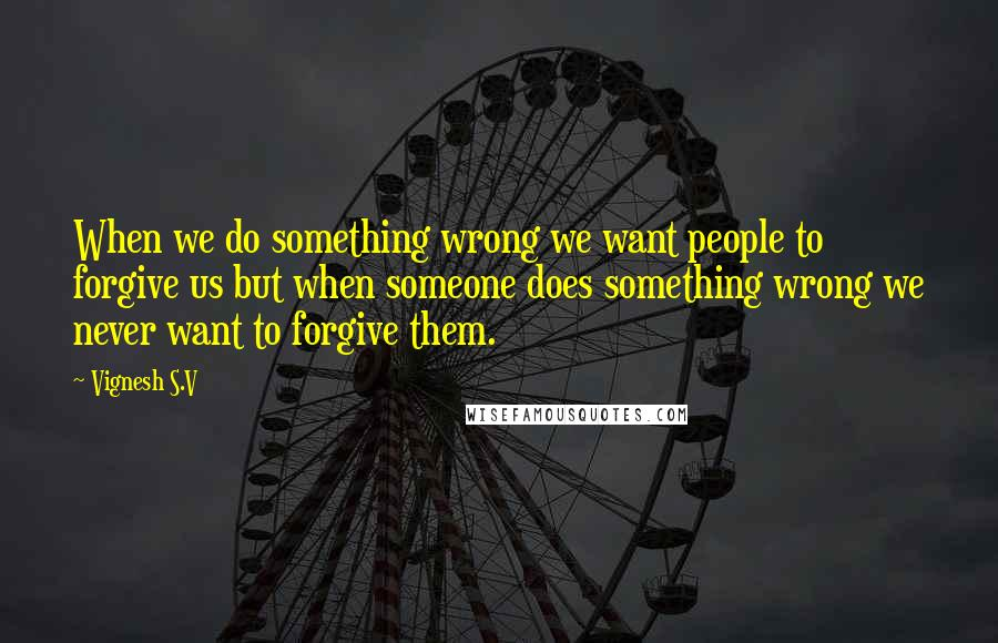 Vignesh S.V quotes: When we do something wrong we want people to forgive us but when someone does something wrong we never want to forgive them.