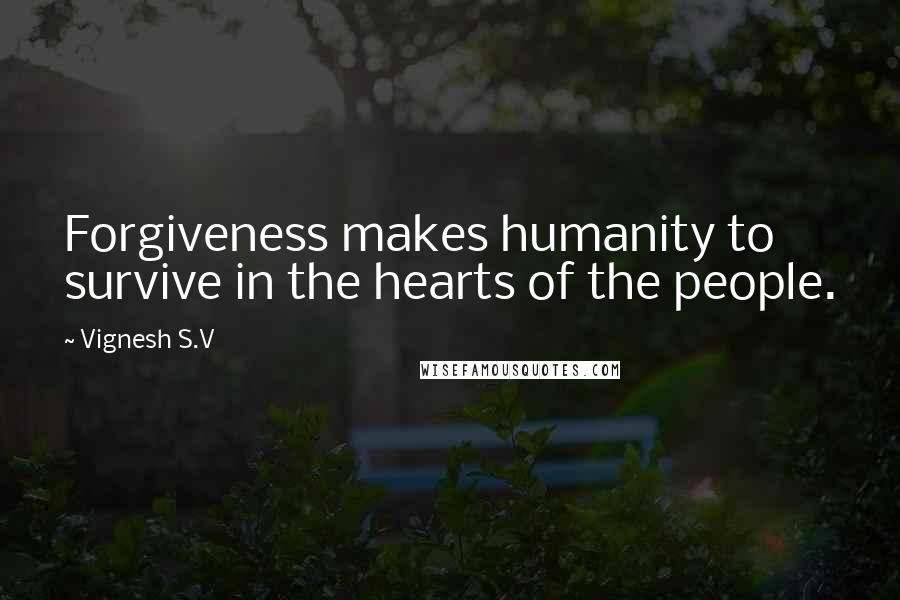 Vignesh S.V quotes: Forgiveness makes humanity to survive in the hearts of the people.