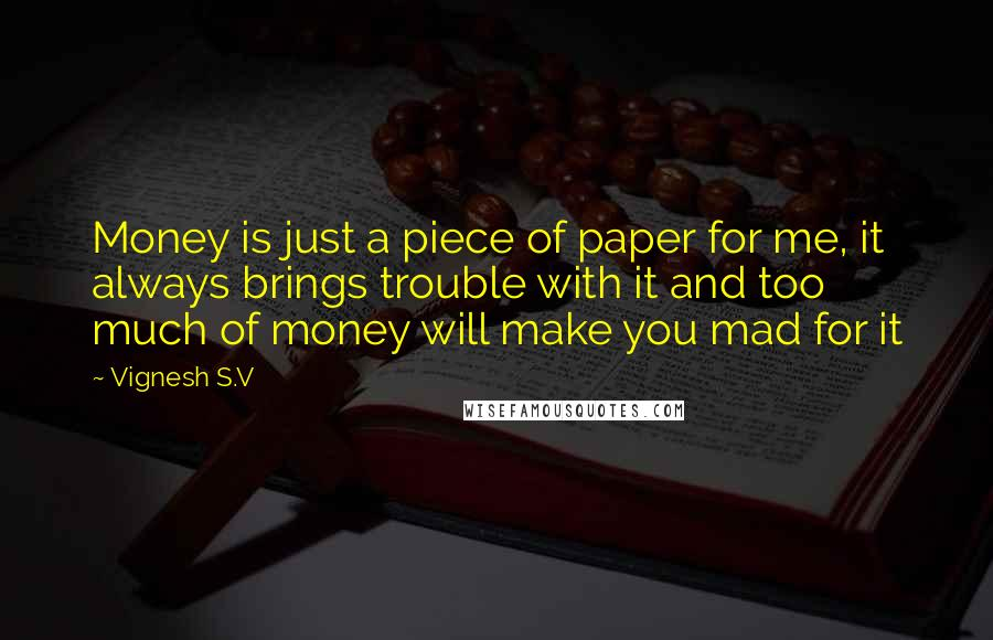 Vignesh S.V quotes: Money is just a piece of paper for me, it always brings trouble with it and too much of money will make you mad for it