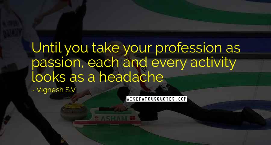 Vignesh S.V quotes: Until you take your profession as passion, each and every activity looks as a headache