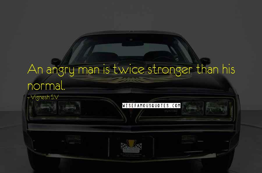 Vignesh S.V quotes: An angry man is twice stronger than his normal.