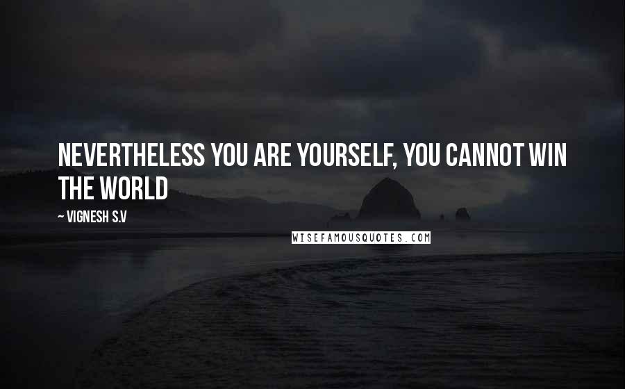 Vignesh S.V quotes: Nevertheless You are Yourself, you cannot win the World