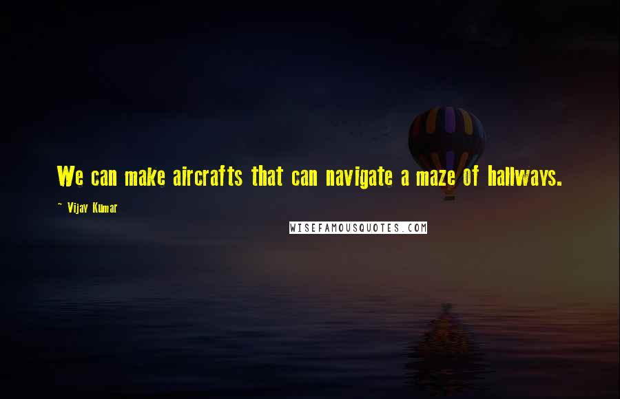 Vijay Kumar quotes: We can make aircrafts that can navigate a maze of hallways.