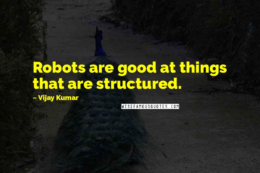 Vijay Kumar quotes: Robots are good at things that are structured.