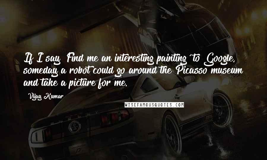Vijay Kumar quotes: If I say 'Find me an interesting painting' to Google, someday a robot could go around the Picasso museum and take a picture for me.