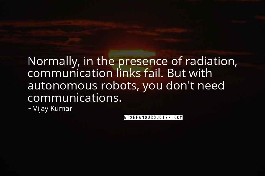 Vijay Kumar quotes: Normally, in the presence of radiation, communication links fail. But with autonomous robots, you don't need communications.