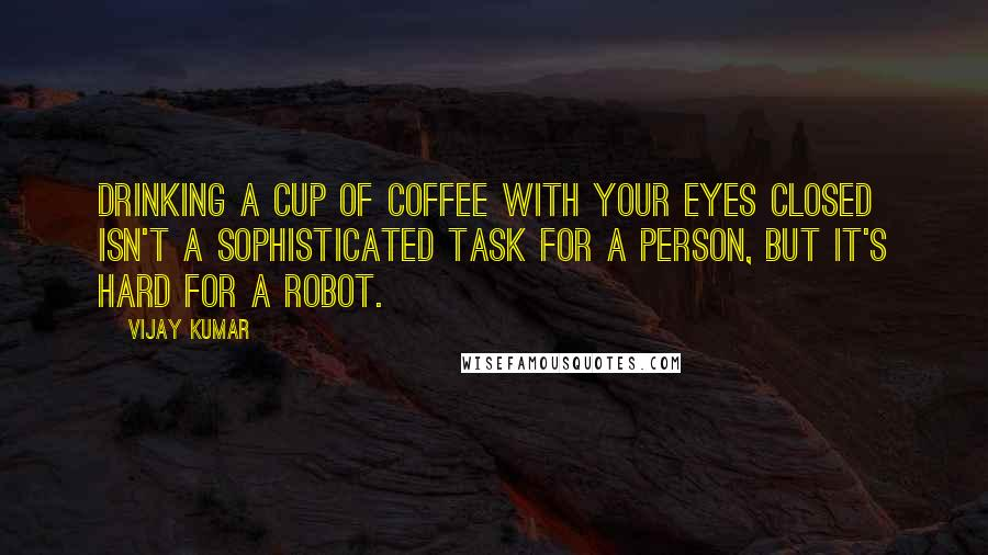 Vijay Kumar quotes: Drinking a cup of coffee with your eyes closed isn't a sophisticated task for a person, but it's hard for a robot.