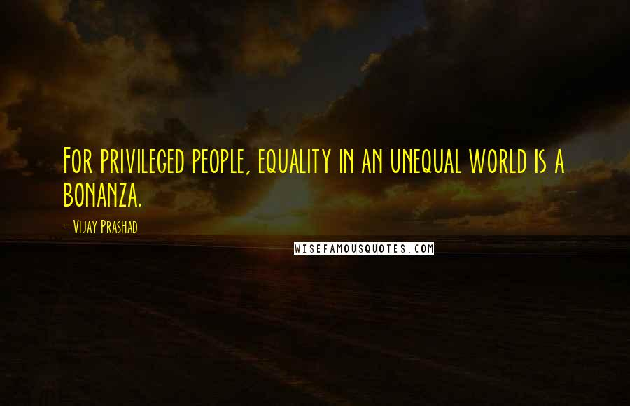 Vijay Prashad quotes: For privileged people, equality in an unequal world is a bonanza.