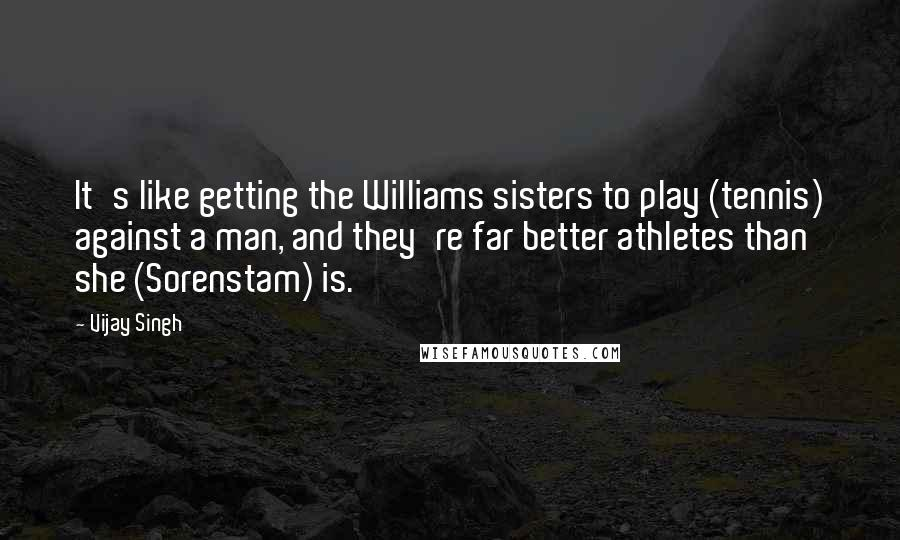 Vijay Singh quotes: It's like getting the Williams sisters to play (tennis) against a man, and they're far better athletes than she (Sorenstam) is.