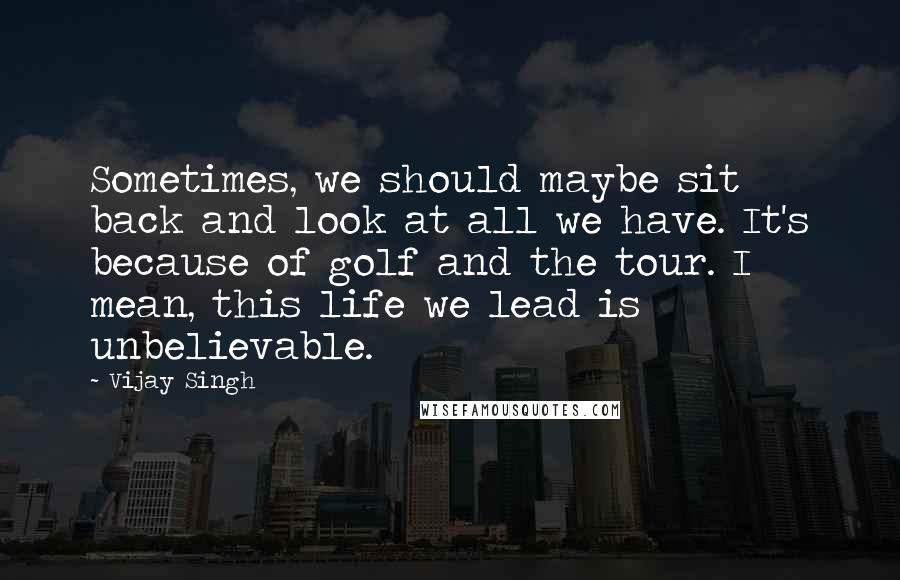 Vijay Singh quotes: Sometimes, we should maybe sit back and look at all we have. It's because of golf and the tour. I mean, this life we lead is unbelievable.