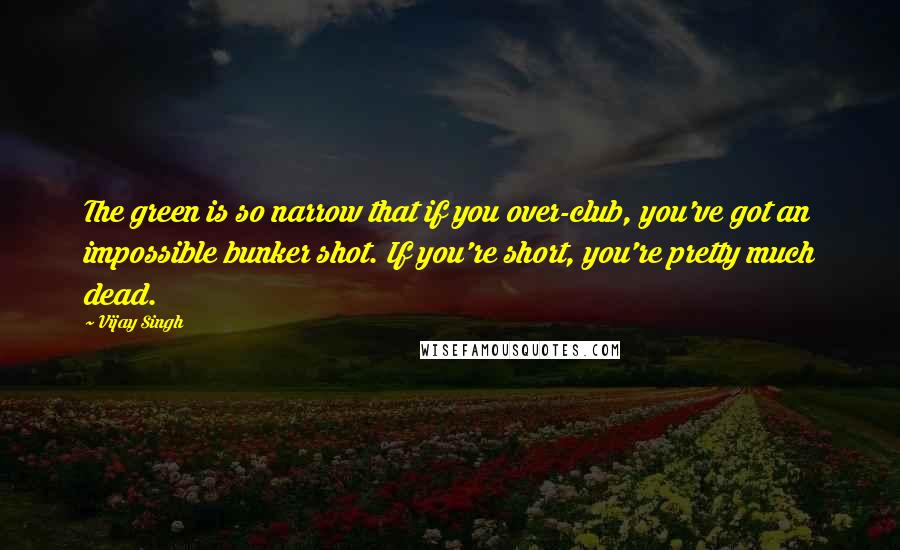 Vijay Singh quotes: The green is so narrow that if you over-club, you've got an impossible bunker shot. If you're short, you're pretty much dead.