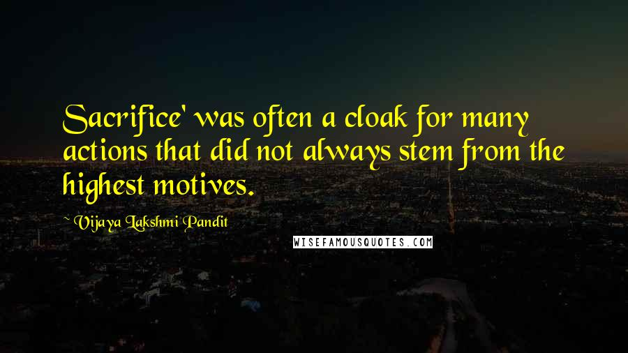 Vijaya Lakshmi Pandit quotes: Sacrifice' was often a cloak for many actions that did not always stem from the highest motives.
