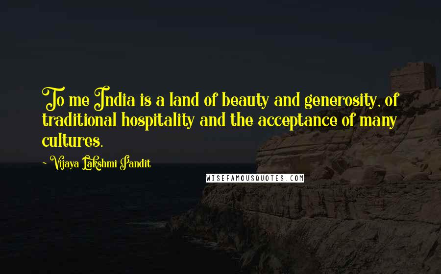 Vijaya Lakshmi Pandit quotes: To me India is a land of beauty and generosity, of traditional hospitality and the acceptance of many cultures.