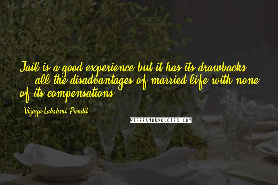 Vijaya Lakshmi Pandit quotes: Jail is a good experience but it has its drawbacks ... all the disadvantages of married life with none of its compensations ...