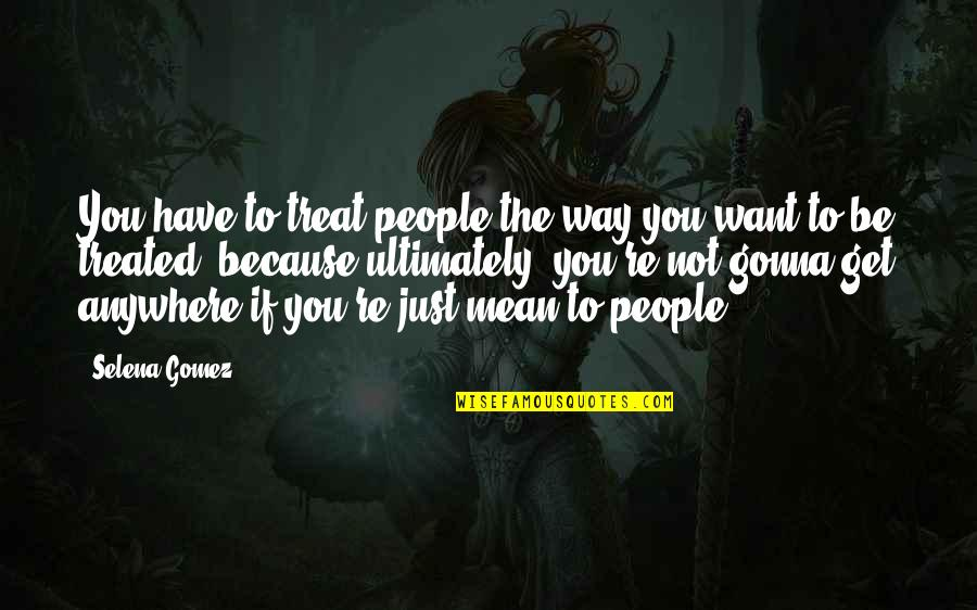 Vijayadasami 2010 Quotes By Selena Gomez: You have to treat people the way you