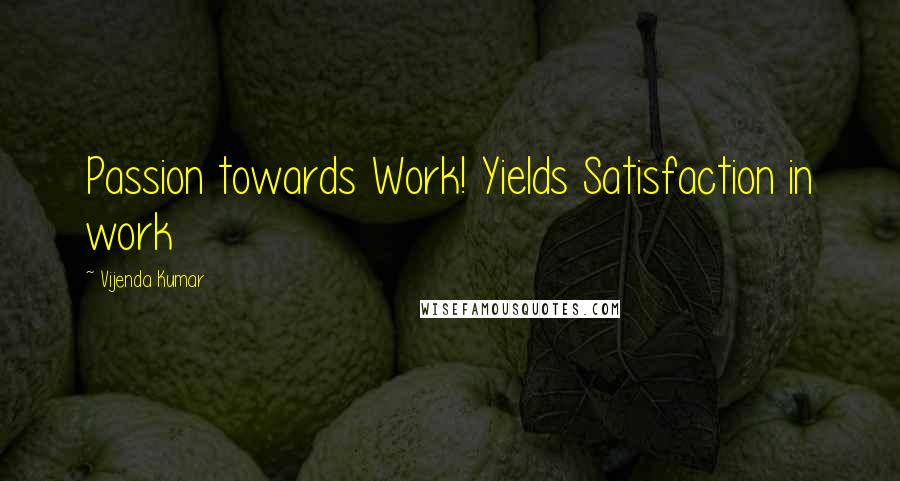 Vijenda Kumar quotes: Passion towards Work! Yields Satisfaction in work