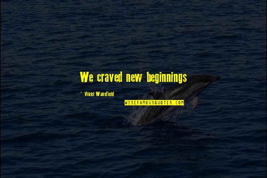 Vikki Quotes By Vikki Wakefield: We craved new beginnings