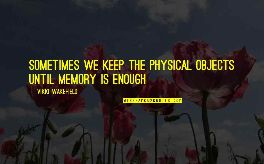 Vikki Quotes By Vikki Wakefield: Sometimes we keep the physical objects until memory