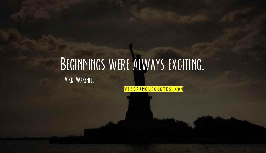 Vikki Quotes By Vikki Wakefield: Beginnings were always exciting.