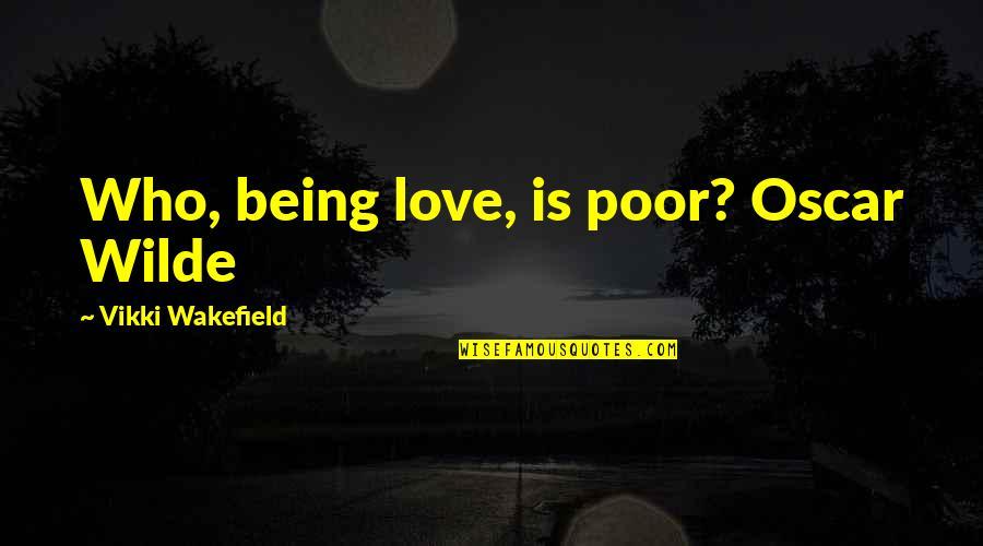 Vikki Quotes By Vikki Wakefield: Who, being love, is poor? Oscar Wilde