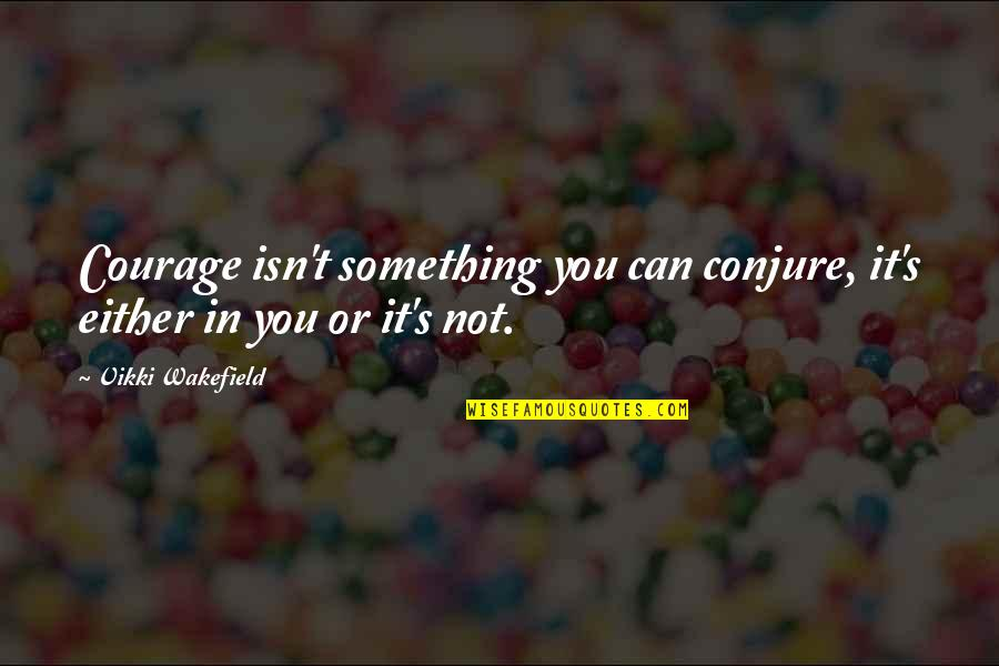 Vikki Quotes By Vikki Wakefield: Courage isn't something you can conjure, it's either