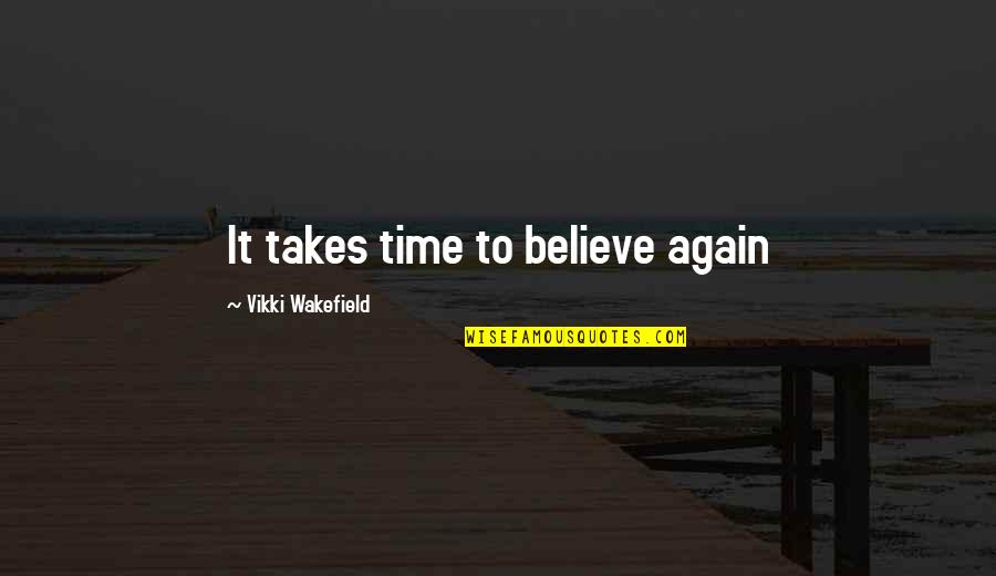 Vikki Quotes By Vikki Wakefield: It takes time to believe again