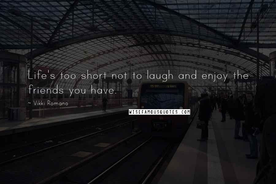 Vikki Romano quotes: Life's too short not to laugh and enjoy the friends you have.