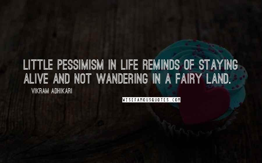 Vikram Adhikari quotes: Little Pessimism in life reminds of staying alive and not wandering in a fairy land.