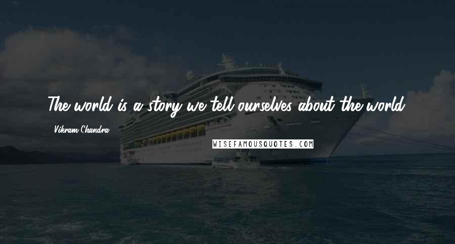 Vikram Chandra quotes: The world is a story we tell ourselves about the world.