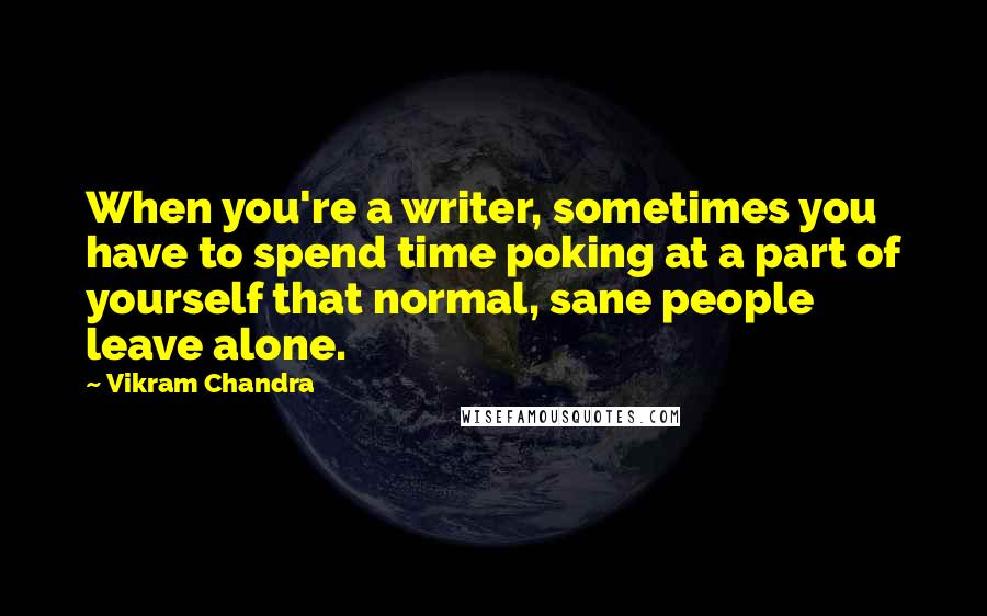 Vikram Chandra quotes: When you're a writer, sometimes you have to spend time poking at a part of yourself that normal, sane people leave alone.