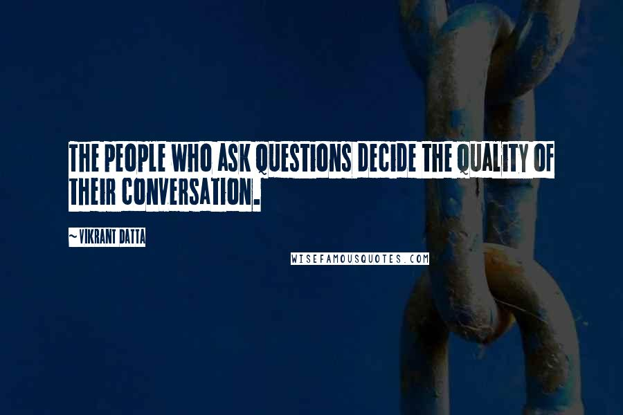 Vikrant Datta quotes: The people who ask questions decide the quality of their conversation.