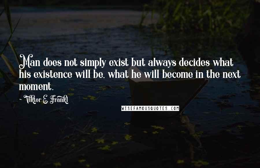 Viktor E. Frankl quotes: Man does not simply exist but always decides what his existence will be, what he will become in the next moment.