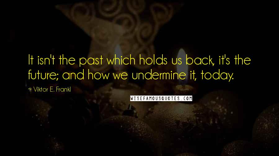 Viktor E. Frankl quotes: It isn't the past which holds us back, it's the future; and how we undermine it, today.