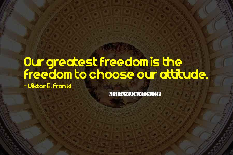 Viktor E. Frankl quotes: Our greatest freedom is the freedom to choose our attitude.