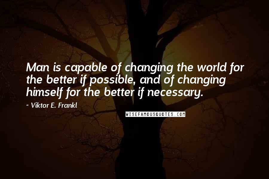 Viktor E. Frankl quotes: Man is capable of changing the world for the better if possible, and of changing himself for the better if necessary.