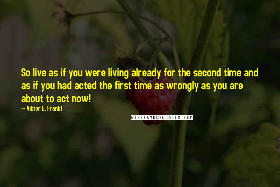 Viktor E. Frankl quotes: So live as if you were living already for the second time and as if you had acted the first time as wrongly as you are about to act now!