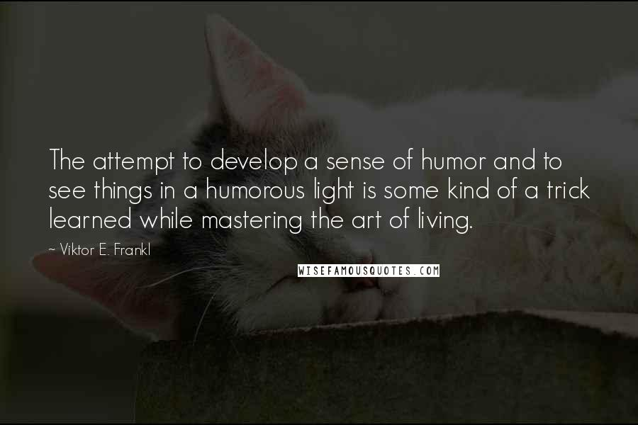 Viktor E. Frankl quotes: The attempt to develop a sense of humor and to see things in a humorous light is some kind of a trick learned while mastering the art of living.