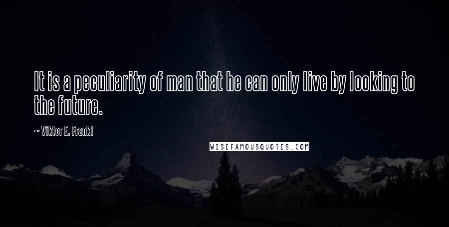 Viktor E. Frankl quotes: It is a peculiarity of man that he can only live by looking to the future.