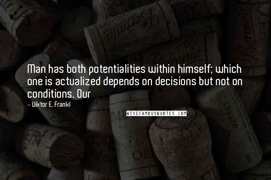 Viktor E. Frankl quotes: Man has both potentialities within himself; which one is actualized depends on decisions but not on conditions. Our